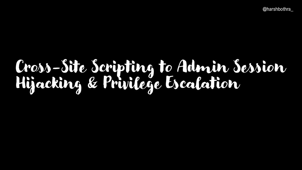 Cross-Site Scripting to Admin Session Hijacking...