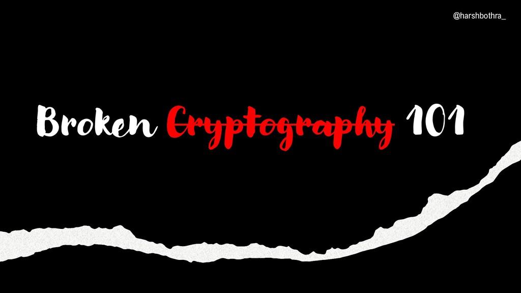 Broken Cryptography 101 @harshbothra_