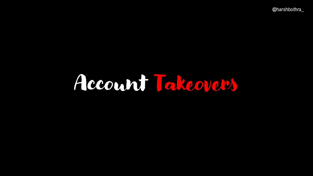 Account Takeovers @harshbothra_