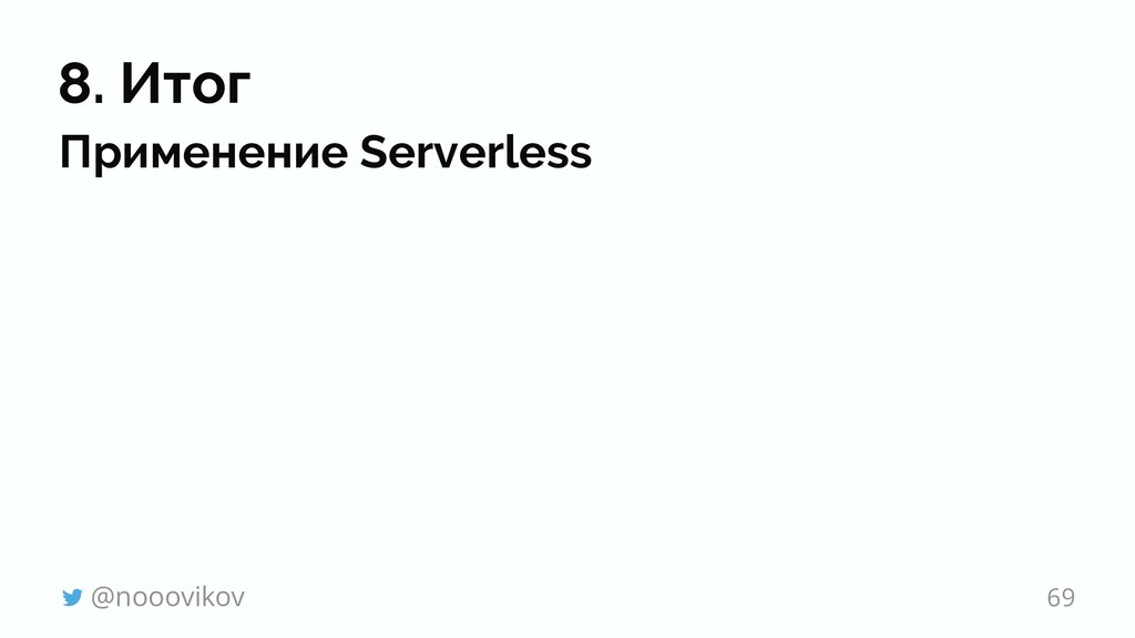 8. Итог Применение Serverless @nooovikov 69