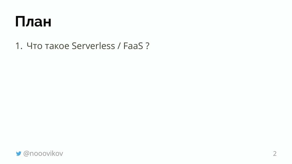План 1. Что такое Serverless / FaaS ? @noooviko...