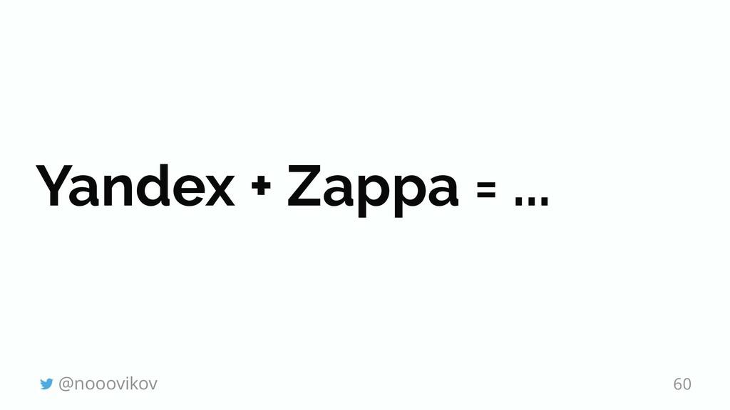 Yandex + Zappa = ... @nooovikov 60
