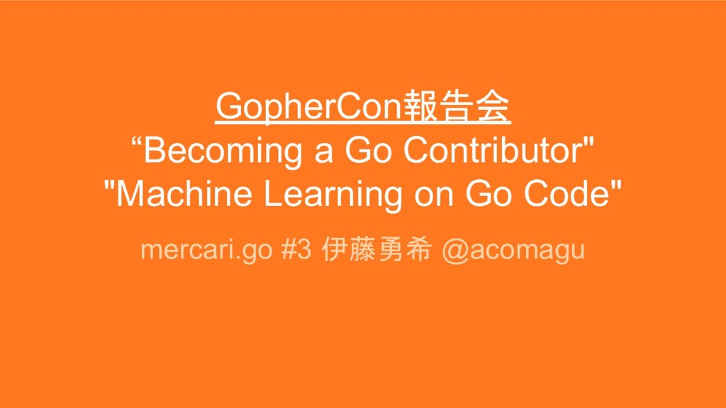"GopherCon報告会 ""Becoming a Go Contributor"" ""Machi..."