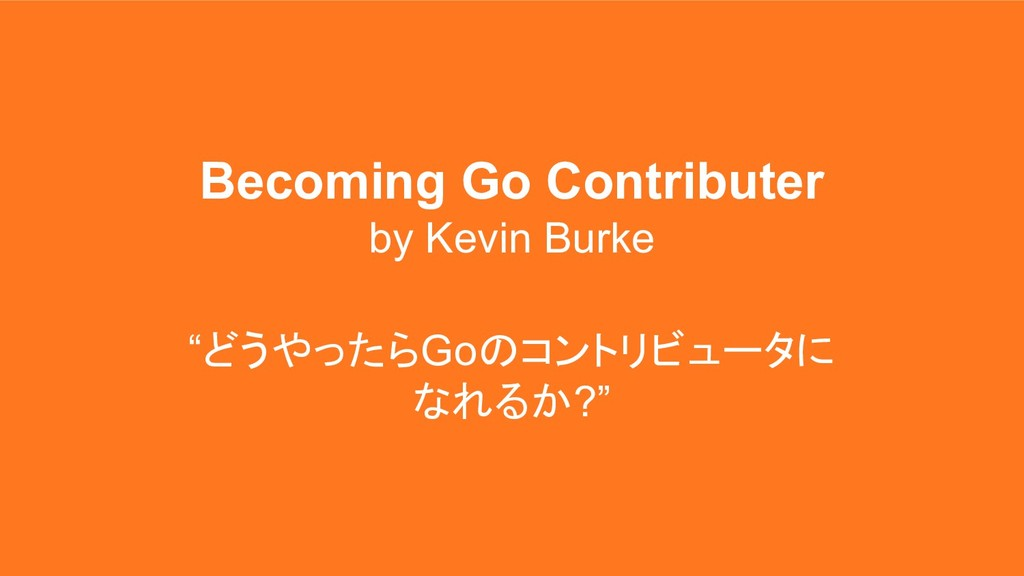 "Becoming Go Contributer by Kevin Burke ""どうやったらG..."