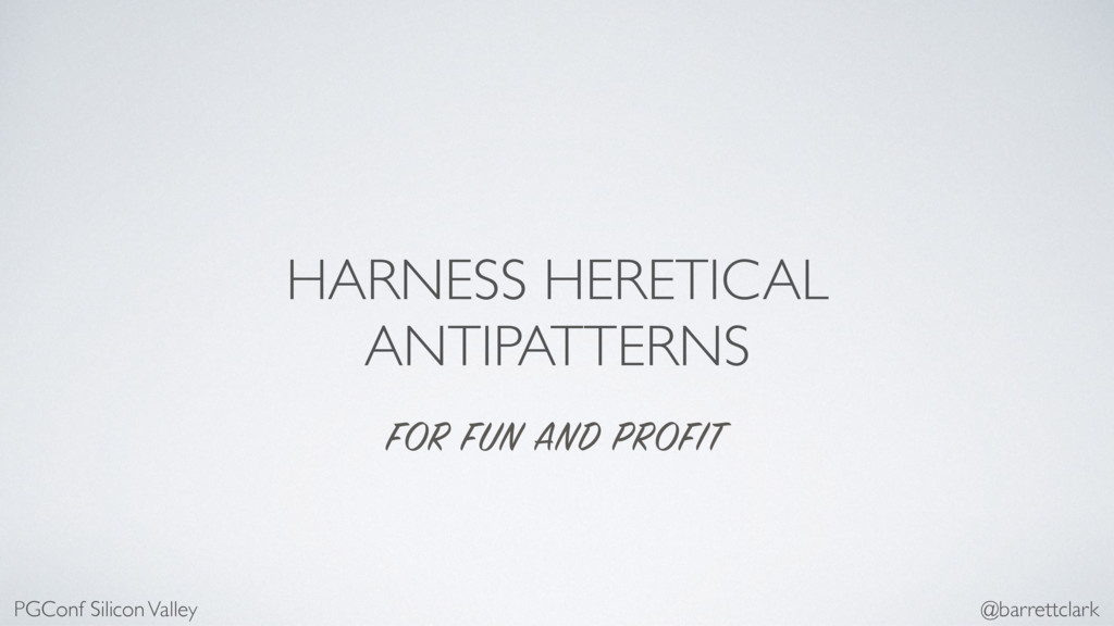HARNESS HERETICAL ANTIPATTERNS FOR FUN AND PROF...
