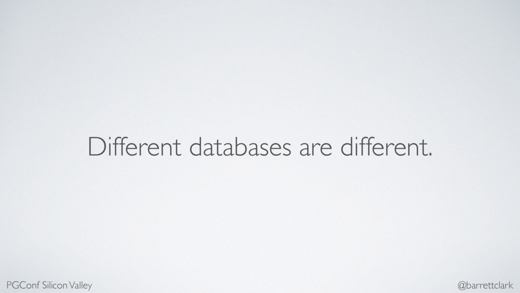 Different databases are different. PGConf Silic...