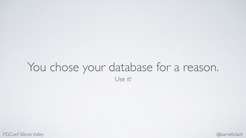 You chose your database for a reason. Use it! P...