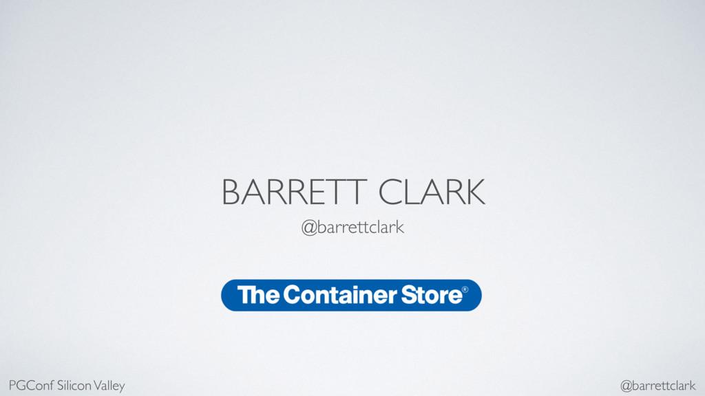 BARRETT CLARK @barrettclark PGConf Silicon Vall...