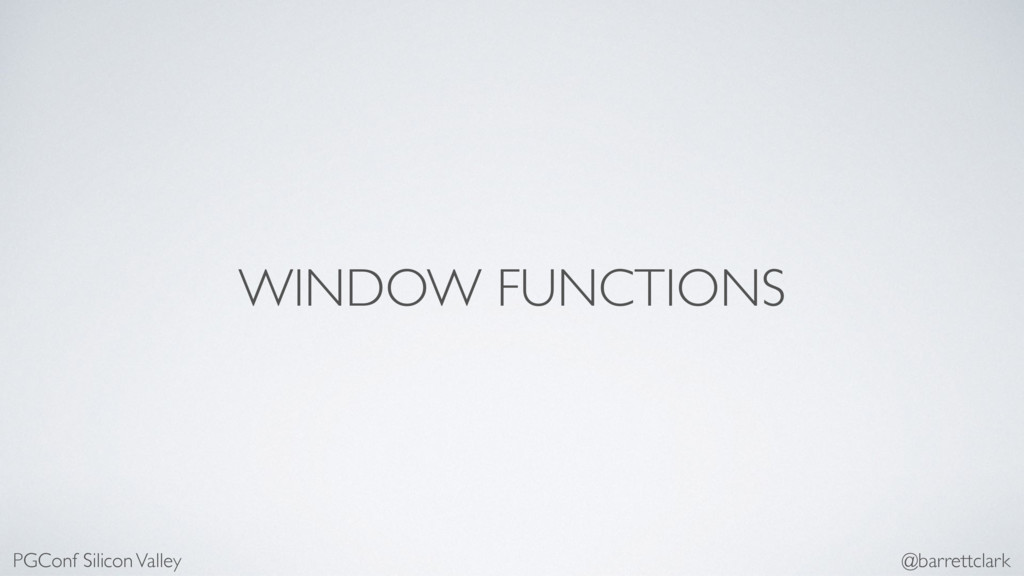 WINDOW FUNCTIONS PGConf Silicon Valley @barrett...