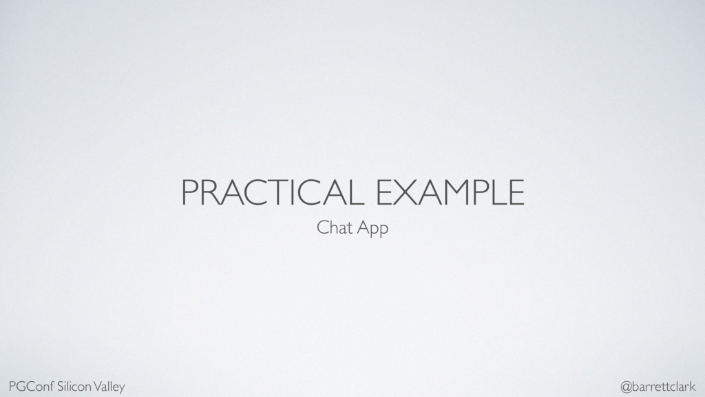 PRACTICAL EXAMPLE Chat App PGConf Silicon Valle...