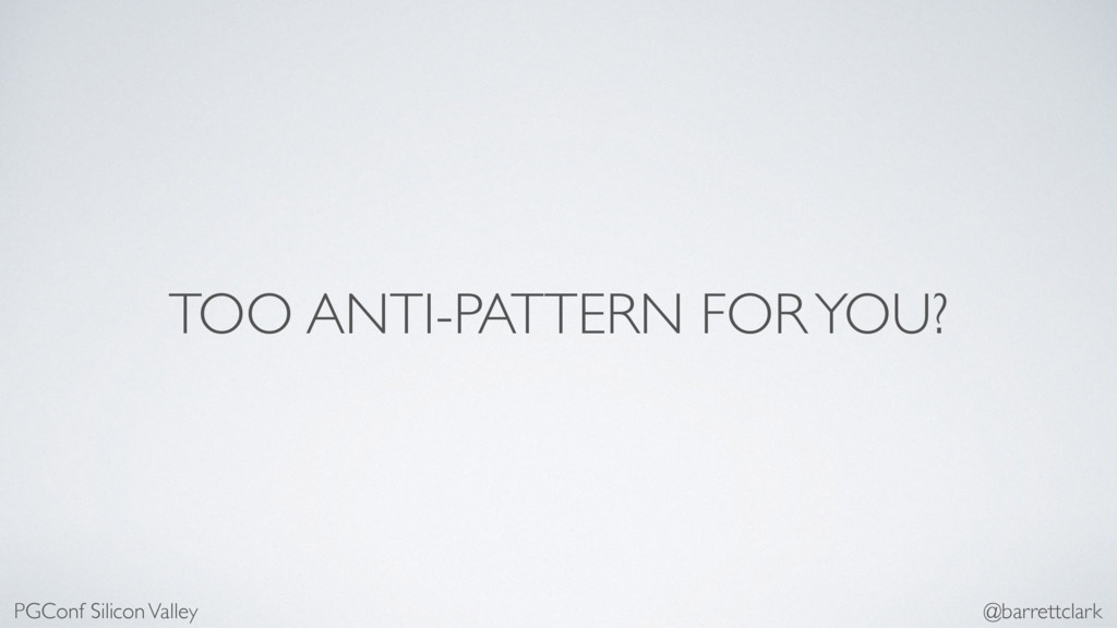 TOO ANTI-PATTERN FOR YOU? PGConf Silicon Valley...