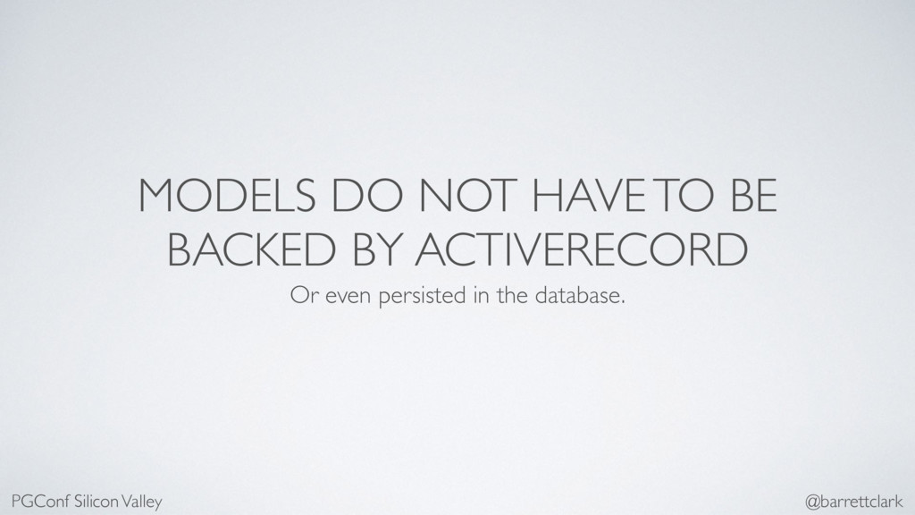 MODELS DO NOT HAVE TO BE BACKED BY ACTIVERECORD...