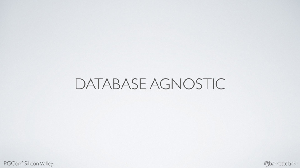 DATABASE AGNOSTIC PGConf Silicon Valley @barret...