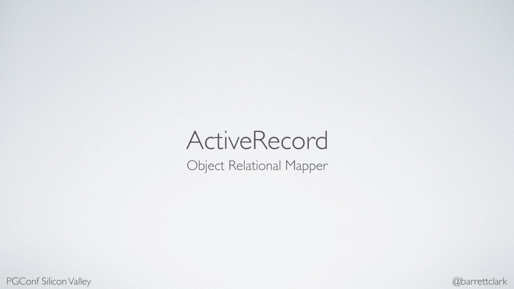 ActiveRecord Object Relational Mapper PGConf Si...