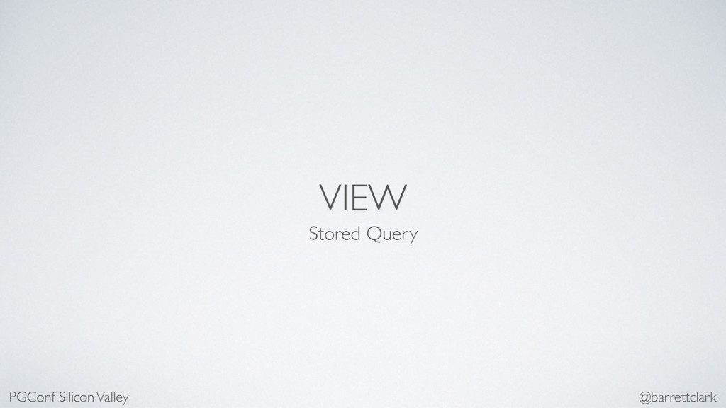 VIEW Stored Query PGConf Silicon Valley @barret...