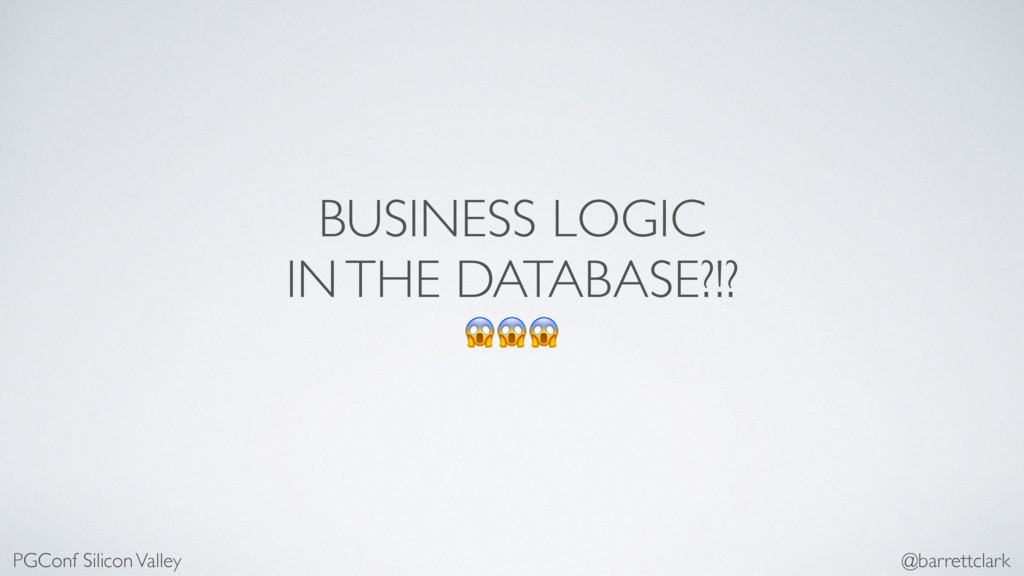 BUSINESS LOGIC IN THE DATABASE?!?  PGConf Silic...