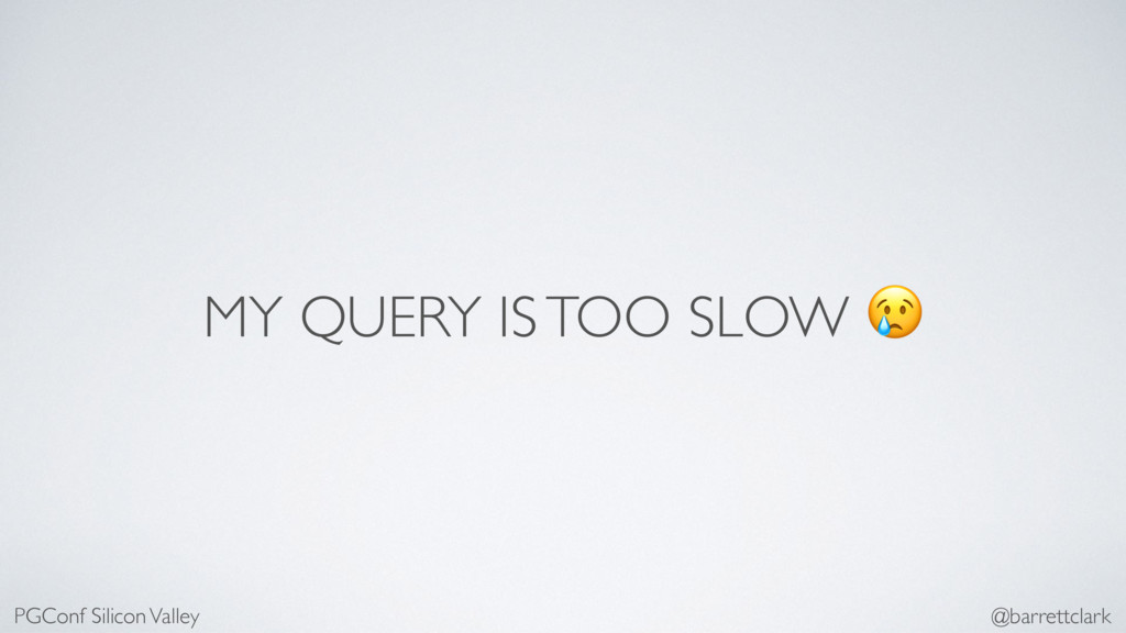 MY QUERY IS TOO SLOW  PGConf Silicon Valley @ba...
