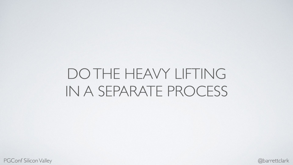 DO THE HEAVY LIFTING IN A SEPARATE PROCESS PGCo...