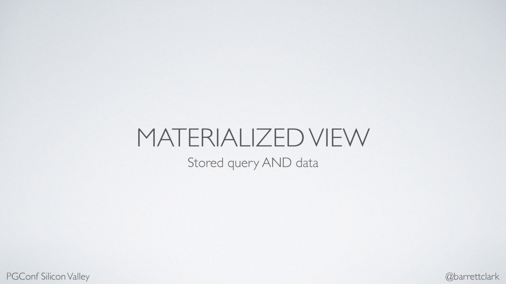 MATERIALIZED VIEW Stored query AND data PGConf ...