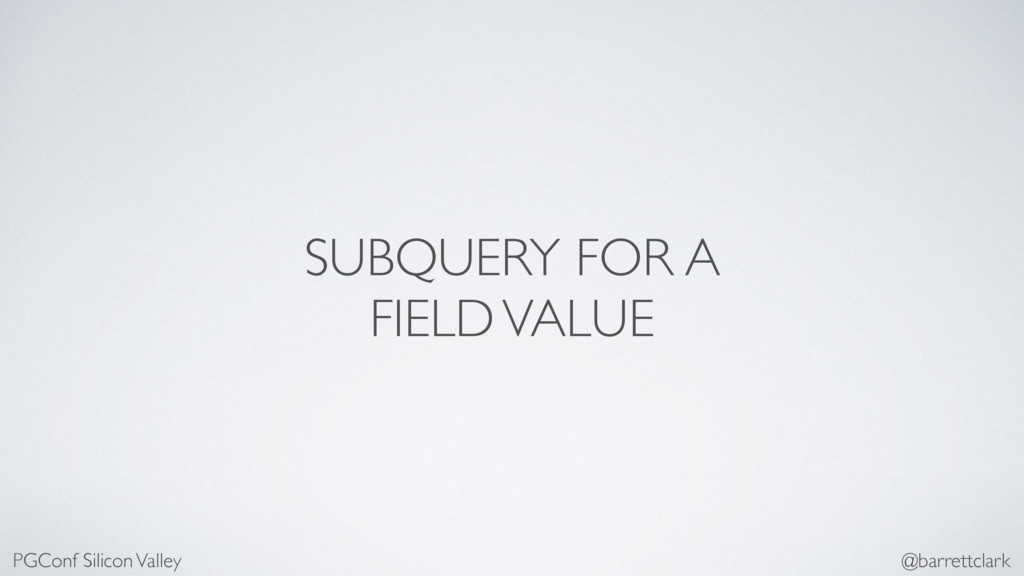 SUBQUERY FOR A FIELD VALUE PGConf Silicon Valle...