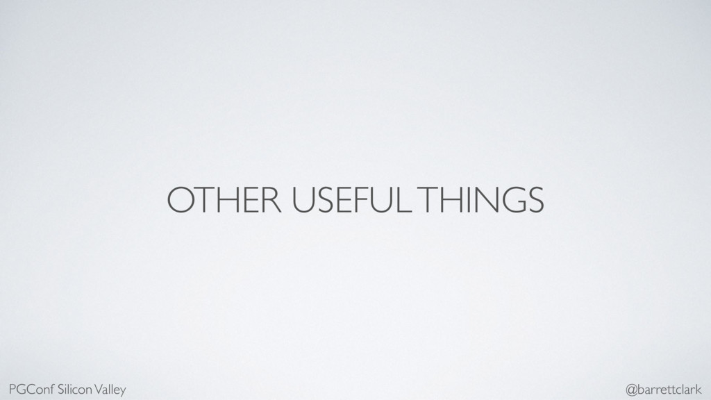 OTHER USEFUL THINGS PGConf Silicon Valley @barr...