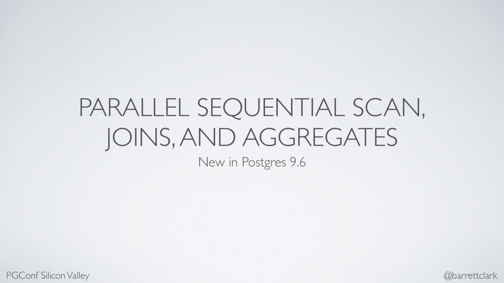 PARALLEL SEQUENTIAL SCAN, JOINS, AND AGGREGATES...