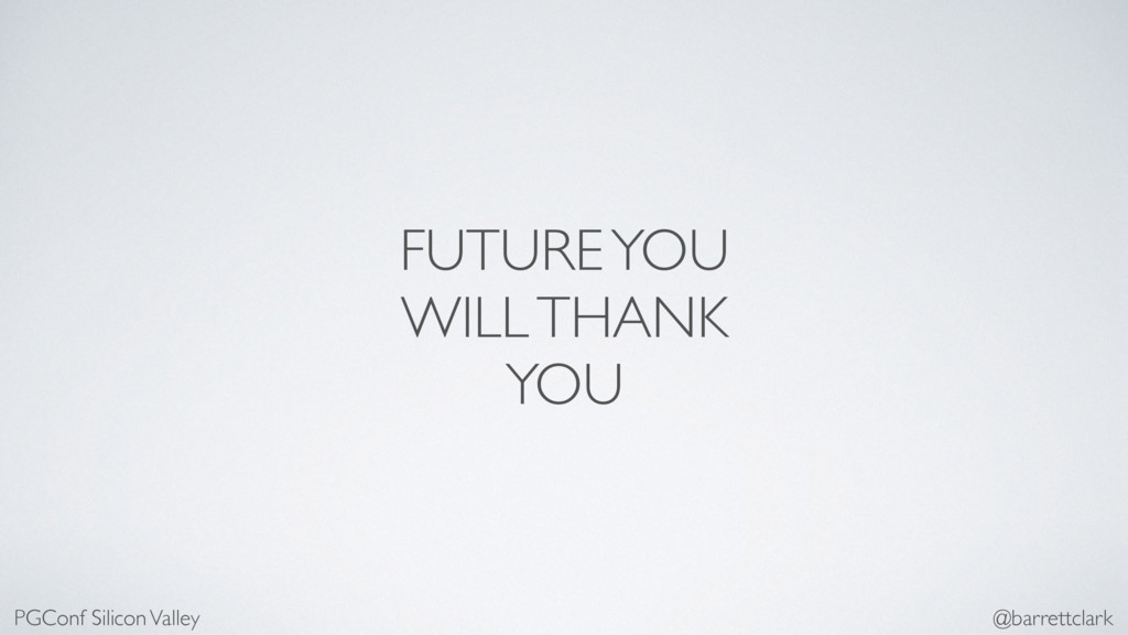 FUTURE YOU WILL THANK YOU PGConf Silicon Valley...