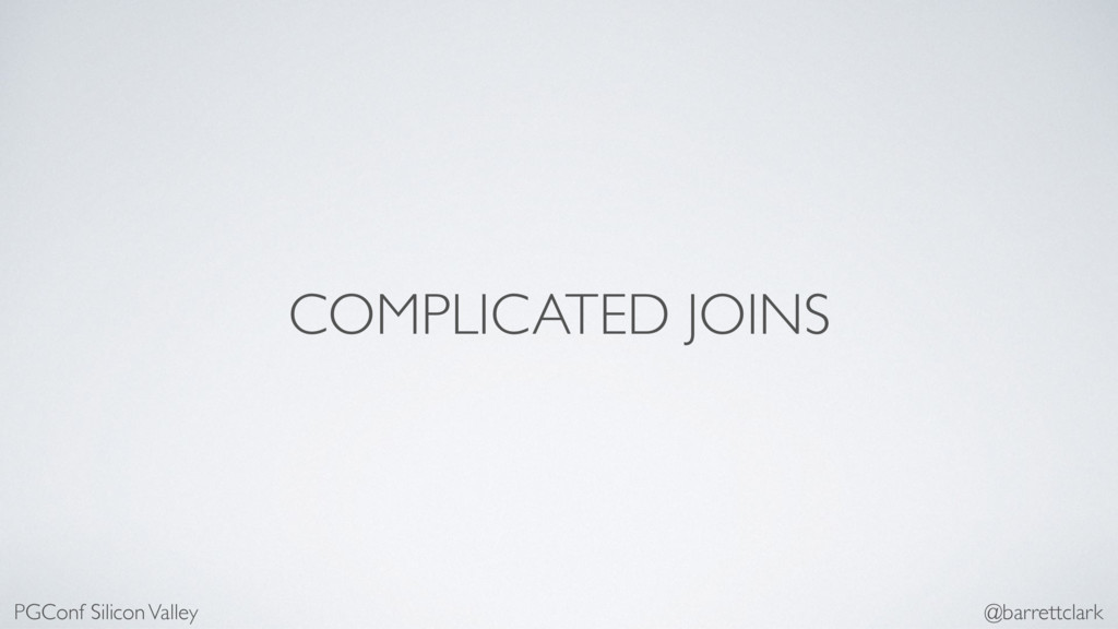 COMPLICATED JOINS PGConf Silicon Valley @barret...