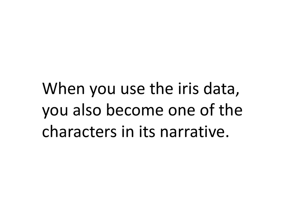 When you use the iris data, you also become one...