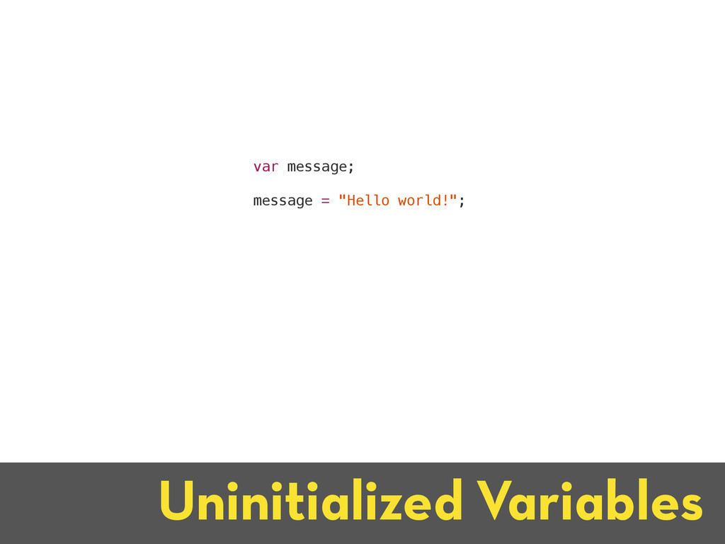 Uninitialized Variables var message; message = ...