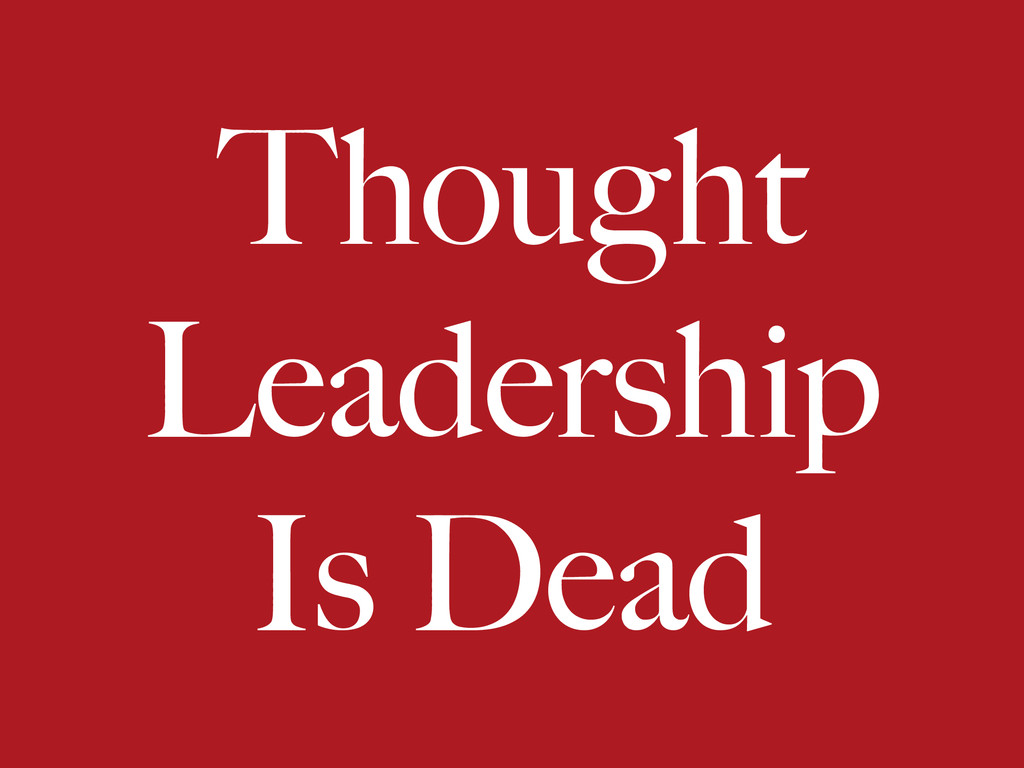 Thought Leadership Is Dead