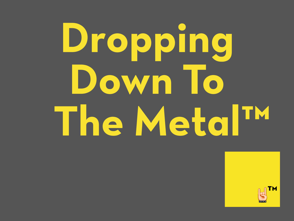 Dropping Down To The Metal™ ™