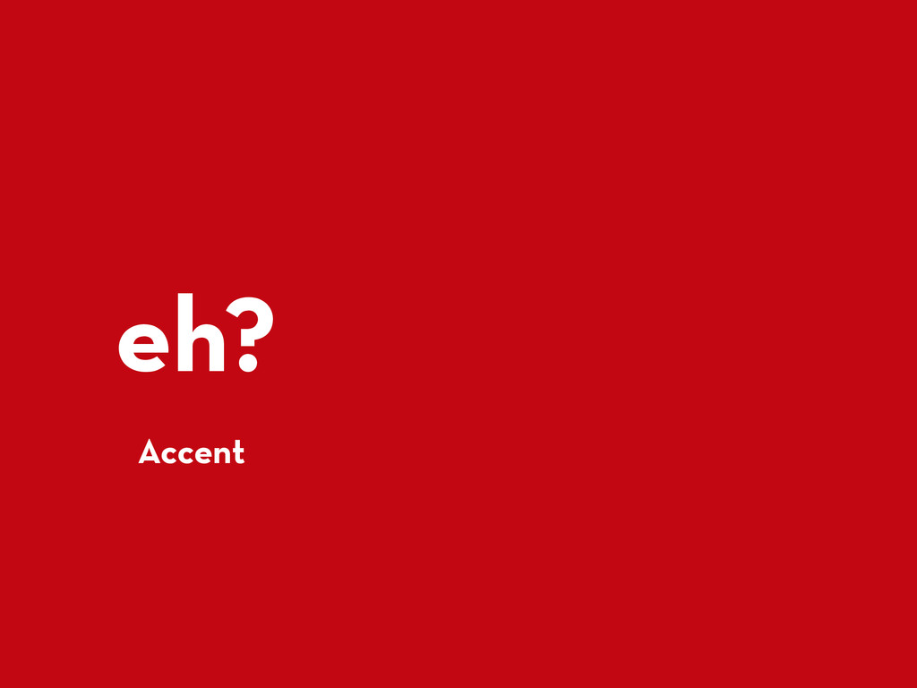 eh? Accent
