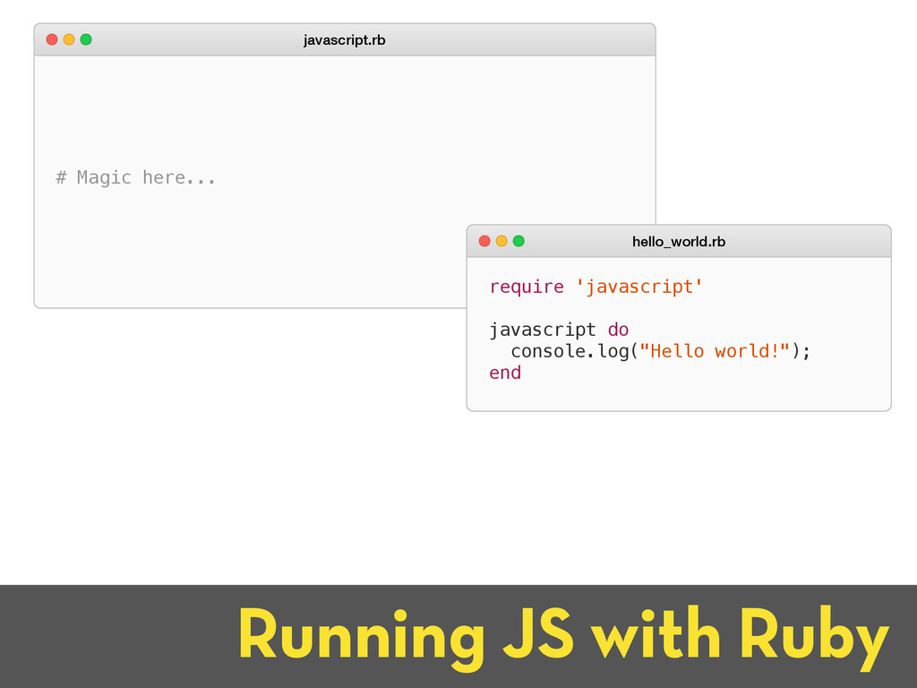 Running JS with Ruby # Magic here... javascript...