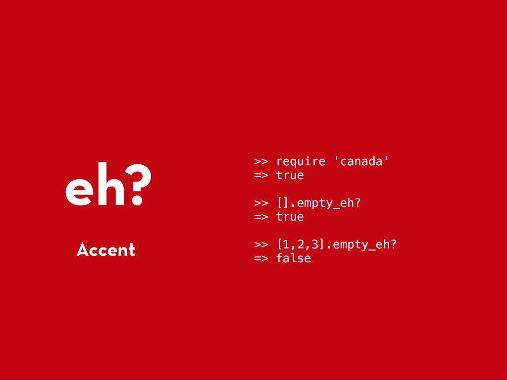 eh? Accent >> require 'canada' => true >> [].em...