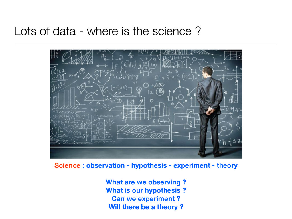Lots of data - where is the science ? Science :...