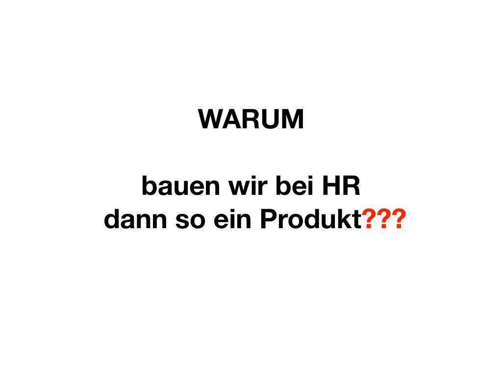 WARUM bauen wir bei HR dann so ein Produkt???