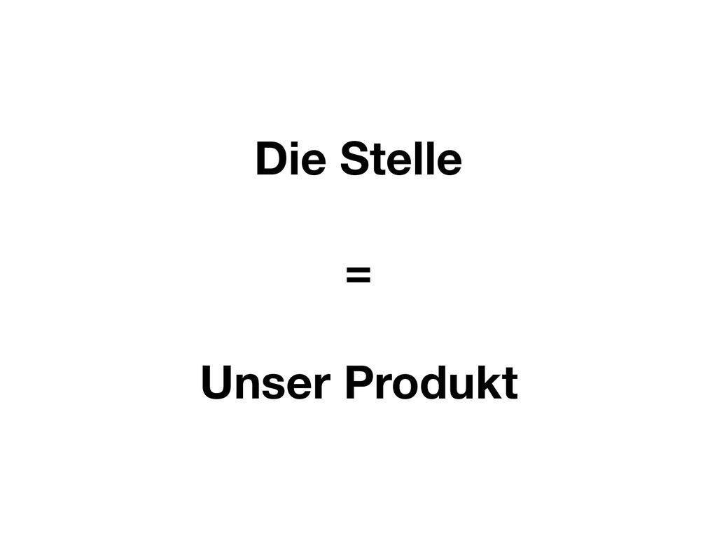 Die Stelle = Unser Produkt