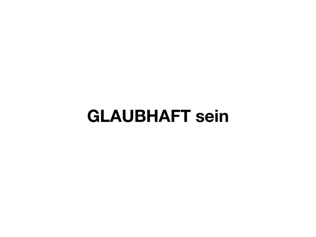 GLAUBHAFT sein