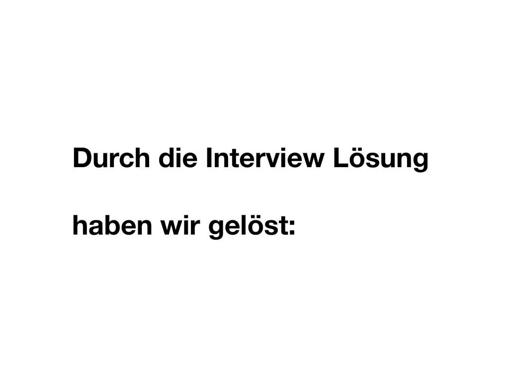 Durch die Interview Lösung haben wir gelöst: