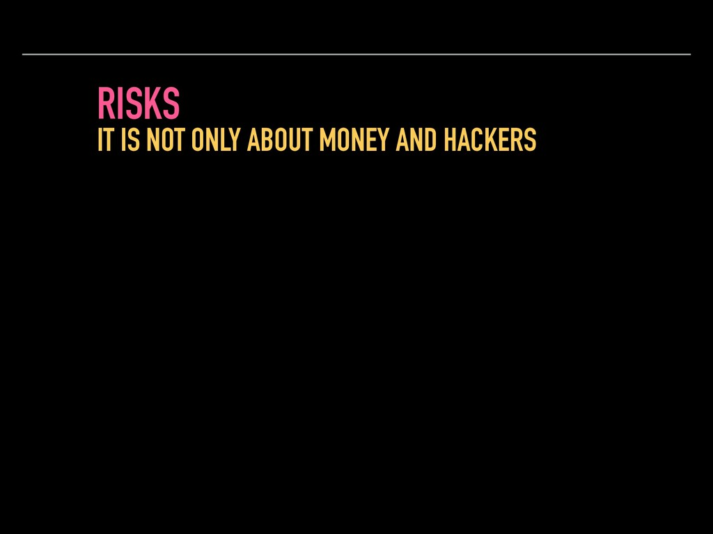 RISKS IT IS NOT ONLY ABOUT MONEY AND HACKERS
