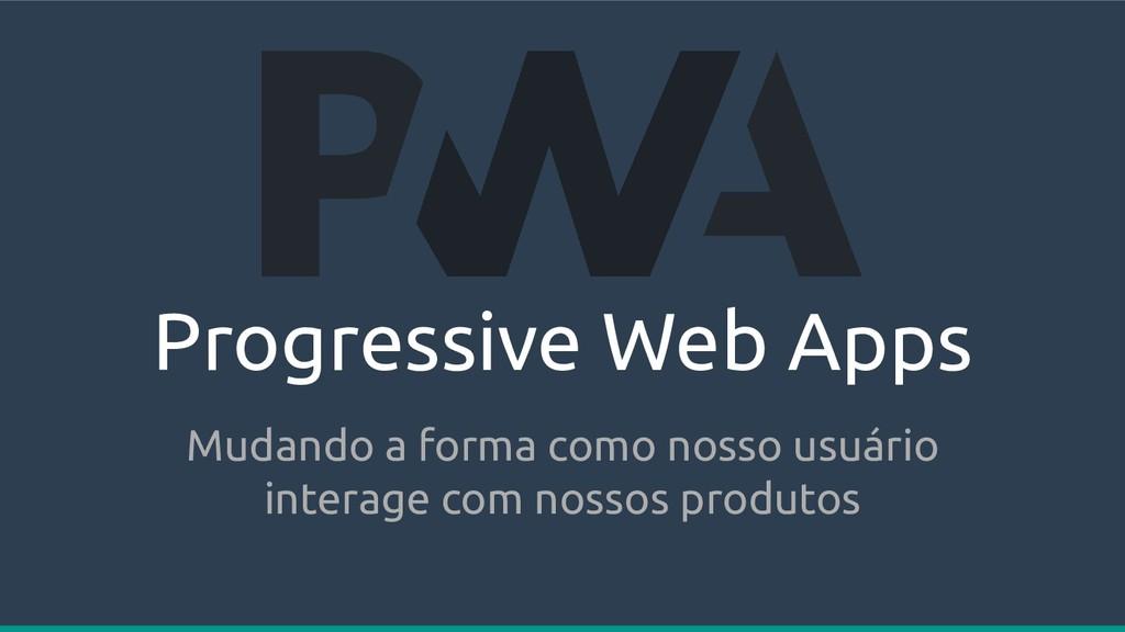 Progressive Web Apps Mudando a forma como nosso...