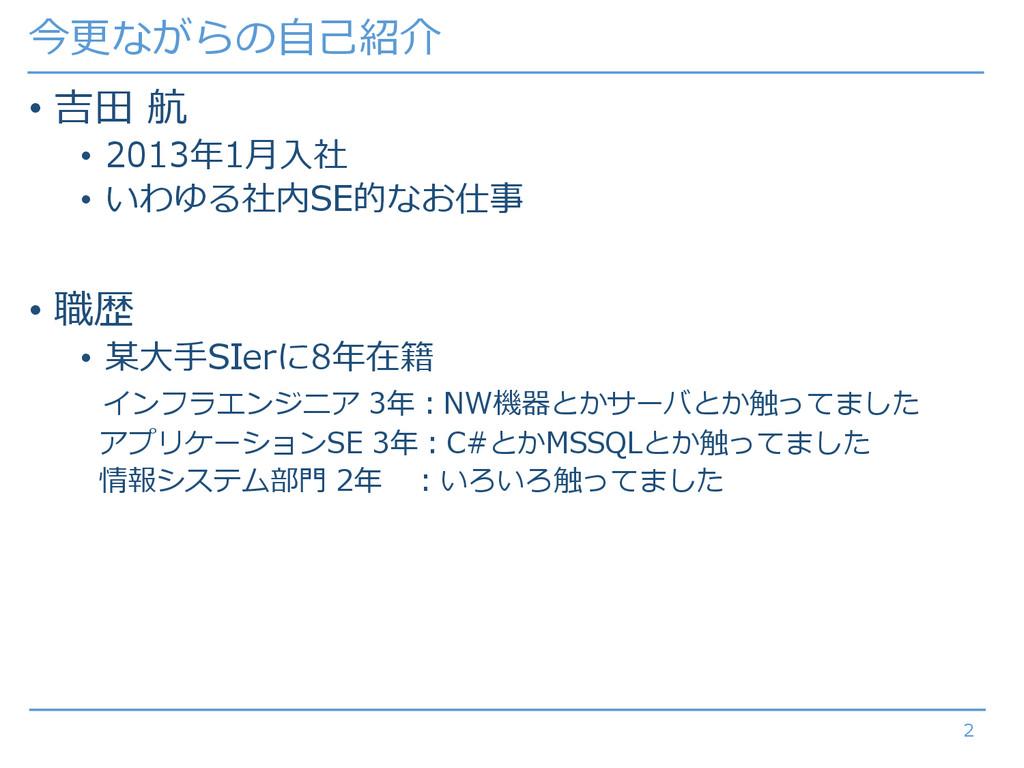 今更ながらの自己紹介 • 吉田 航 • 2013年1月入社 • いわゆる社内SE的なお仕事 •...