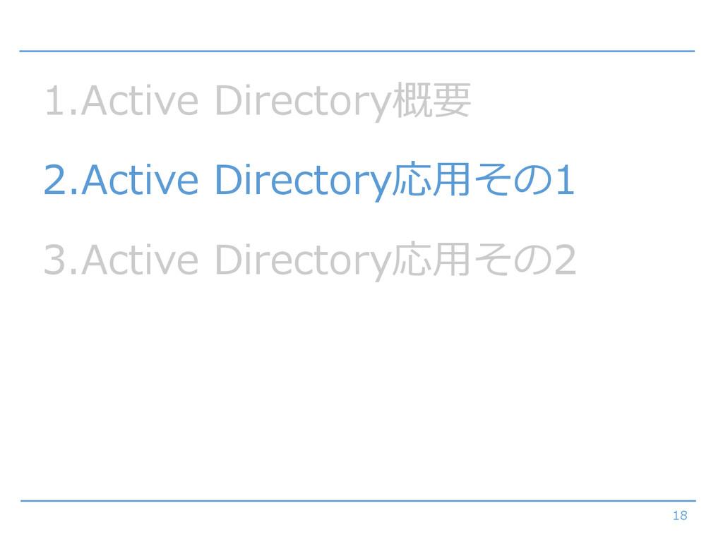 18 1.Active Directory概要 2.Active Directory応用その1...