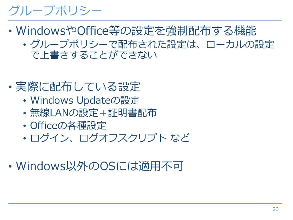 グループポリシー • WindowsやOffice等の設定を強制配布する機能 • グループポリ...