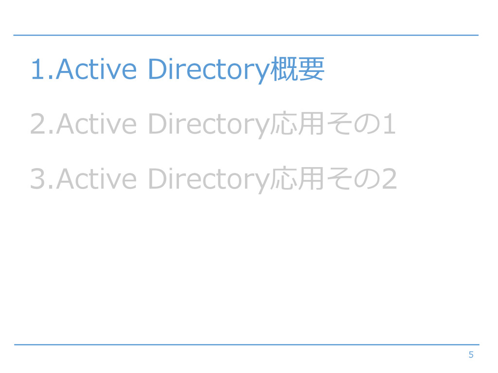 5 1.Active Directory概要 2.Active Directory応用その1 ...