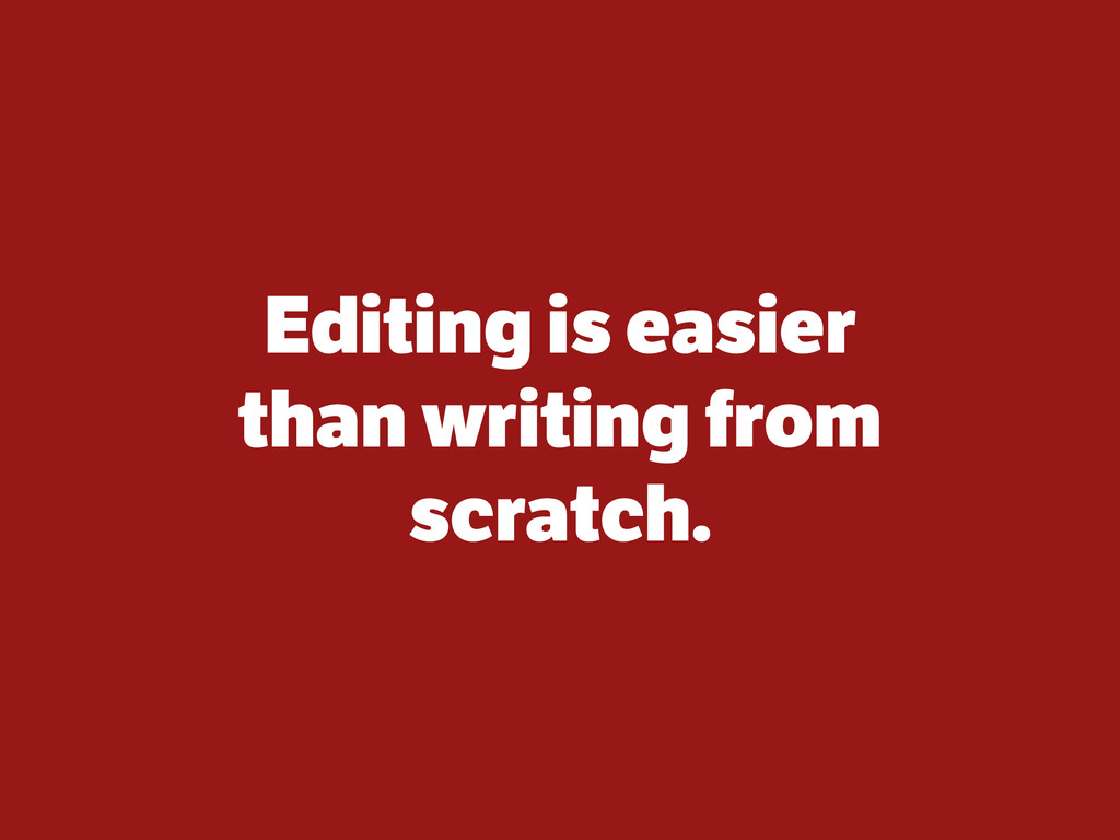 Editing is easier than writing from scratch.