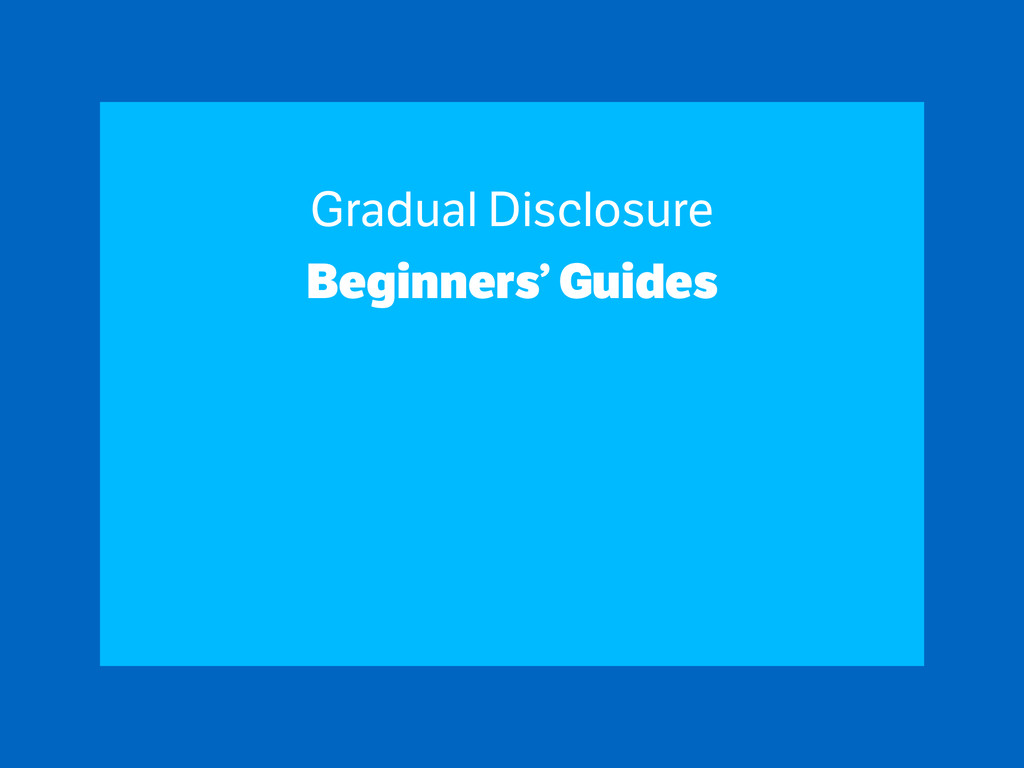 Gradual Disclosure Beginners' Guides ! ! !