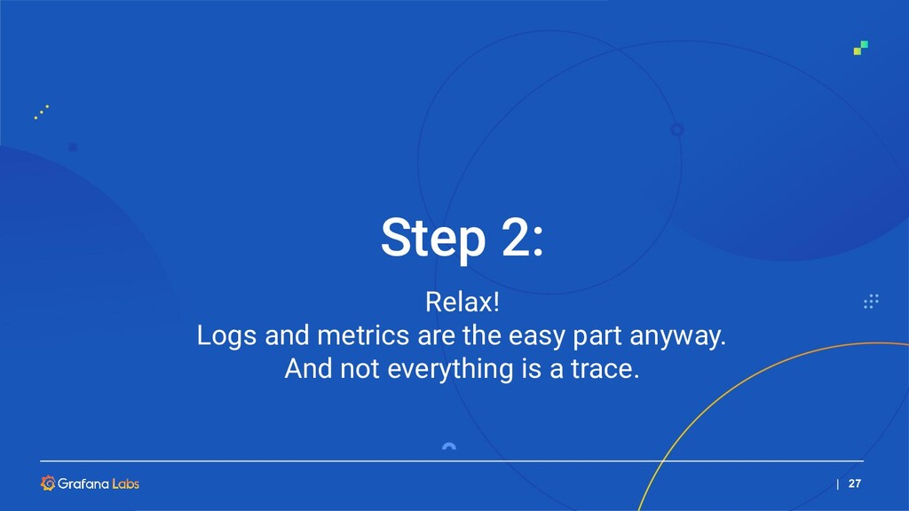   27 Relax! Logs and metrics are the easy part ...