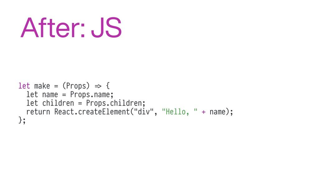 let make = (Props) %=> { let name = Props.name;...
